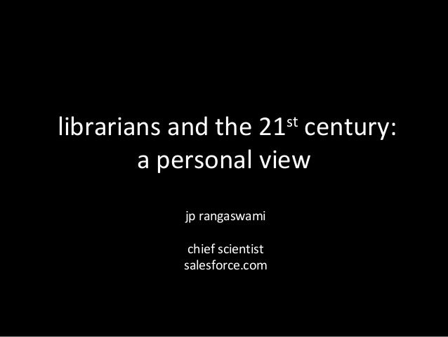 librarians and the 21 century:st        a personal view           jp rangaswami            chief scientist           sales...