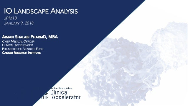 IO LANDSCAPE ANALYSIS JPM18 JANUARY 9, 2018 AIMAN SHALABI PHARMD, MBA CHIEF MEDICAL OFFICER CLINICAL ACCELERATOR PHILANTHR...
