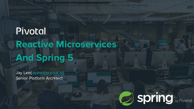 Reactive Microservices And Spring 5 Jay Lee(jaylee@pivotal.io) Senior Platform Architect