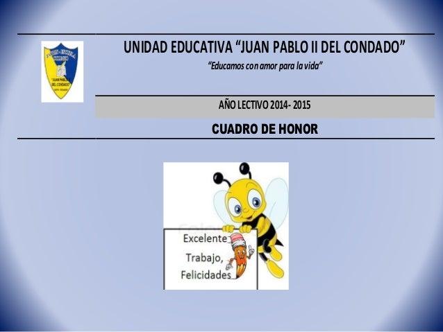 """UNIDADEDUCATIVA""""JUAN PABLO II DEL CONDADO"""" """"Educamos conamor paralavida"""" AÑOLECTIVO2014-2015 CUADRO DE HONOR"""
