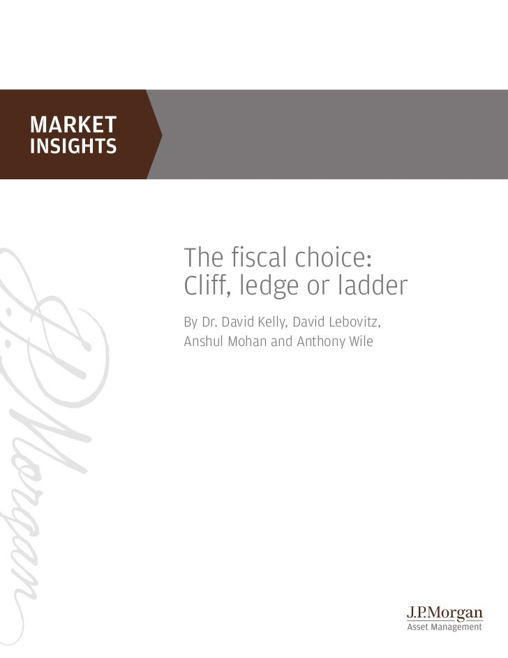 The fiscal choice:Cliff, ledge or ladderBy Dr. David Kelly, David Lebovitz,Anshul Mohan and Anthony Wile