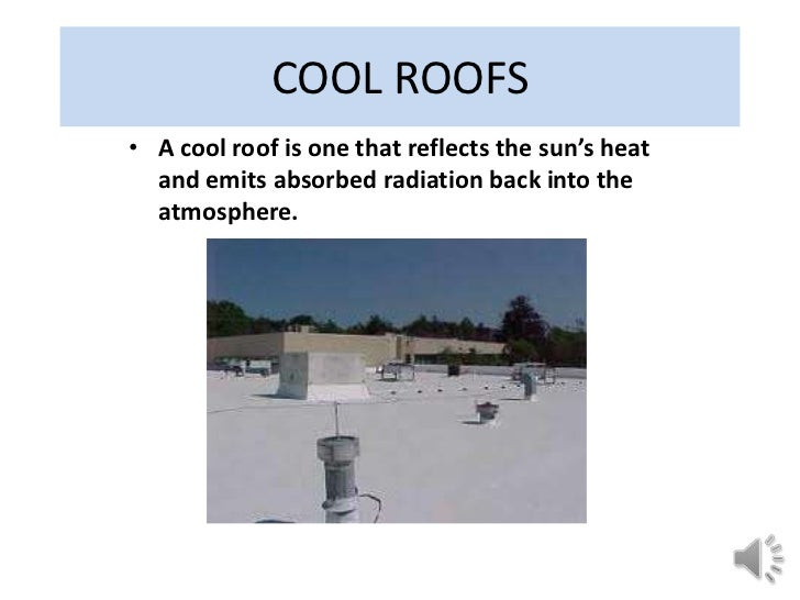 COOL ROOFS• A cool roof is one that reflects the sun's heat  and emits absorbed radiation back into the  atmosphere.