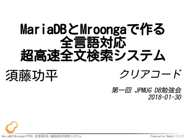 MariaDBとMroongaで作る 全言語対応 超高速全文検索システム Powered by Rabbit 2.2.2 MariaDBとMroongaで作る 全言語対応 超高速全文検索システム 須藤功平 クリアコード 第一回 JPMUG DB...