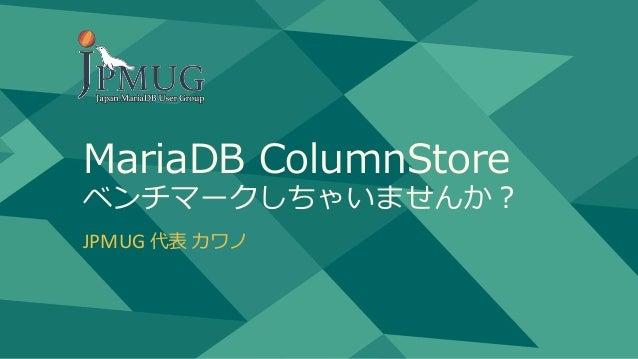 MariaDB ColumnStore ベンチマークしちゃいませんか? JPMUG 代表 カワノ