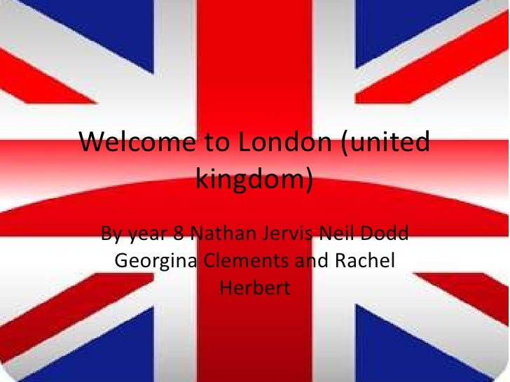 Welcome to London (united       kingdom) By year 8 Nathan Jervis Neil Dodd  Georgina Clements and Rachel              Herb...