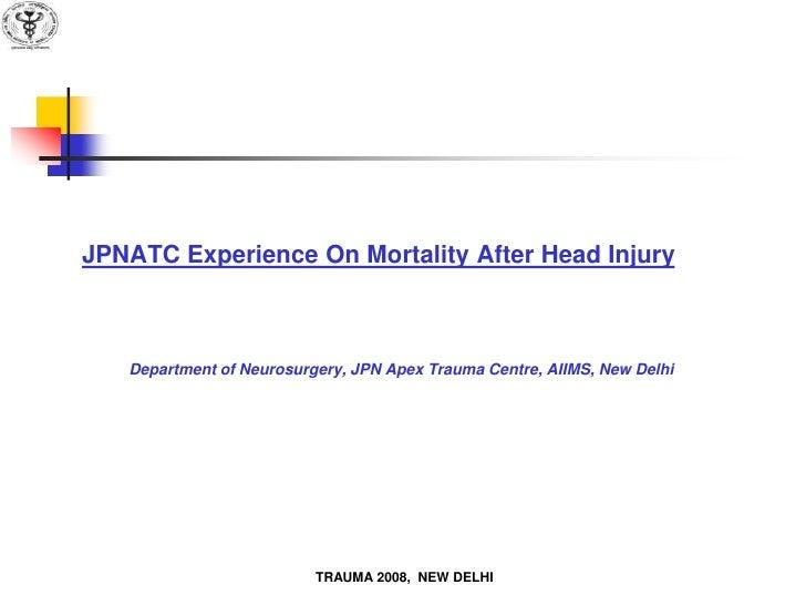 JPNATC Experience On Mortality After Head Injury       Department of Neurosurgery, JPN Apex Trauma Centre, AIIMS, New Delh...