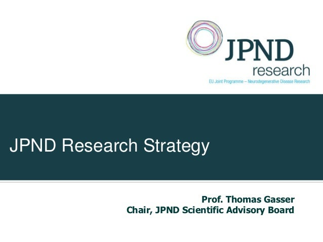 JPND Research Strategy                            Prof. Thomas Gasser            Chair, JPND Scientific Advisory Board