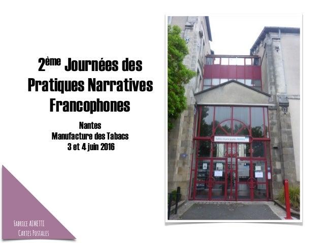 2ème Journées des Pratiques Narratives Francophones Nantes Manufacture des Tabacs 3 et 4 juin 2016 FabriceAIMETTI CartesPo...