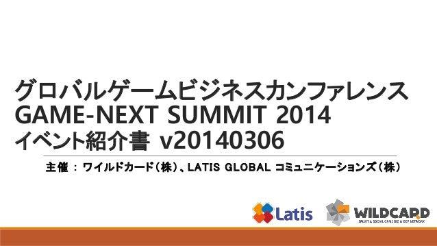 グロバルゲームビジネスカンファレンス GAME-NEXT SUMMIT 2014 イベント紹介書 v20140306 主催 : ワイルドカード(株)、 LATIS GLOBAL コミュニケーションズ(株)