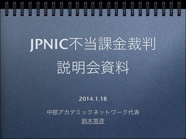 JPNIC不当課金裁判 説明会資料 2014.1.18  中部アカデミックネットワーク代表 鈴木常彦
