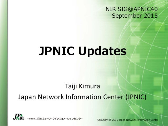 Copyright © 2015 Japan Network Information Center JPNIC Updates Taiji Kimura Japan Network Information Center (JPNIC) NIR ...
