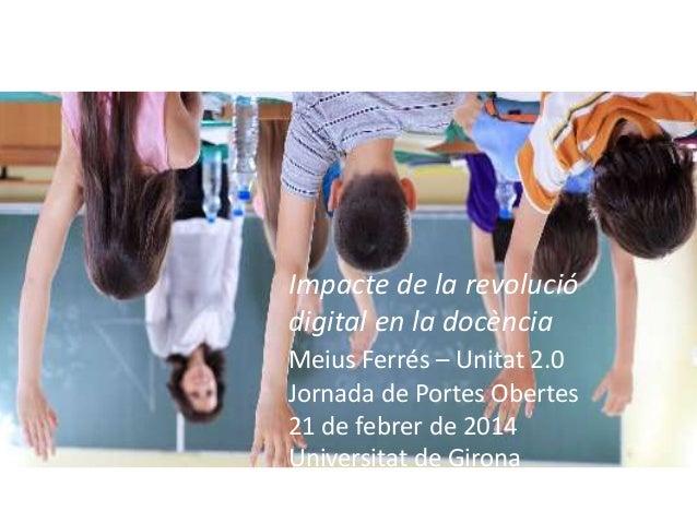 Impacte de la revolució digital en la docència Meius Ferrés – Unitat 2.0 Jornada de Portes Obertes 21 de febrer de 2014 Un...