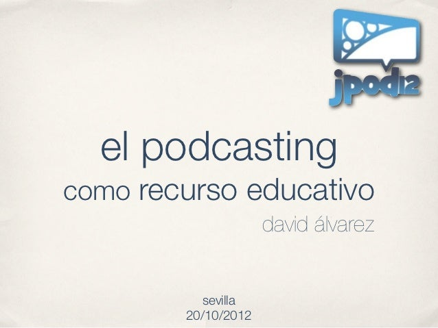 el podcastingcomo recurso educativo                     david álvarez           sevilla        20/10/2012