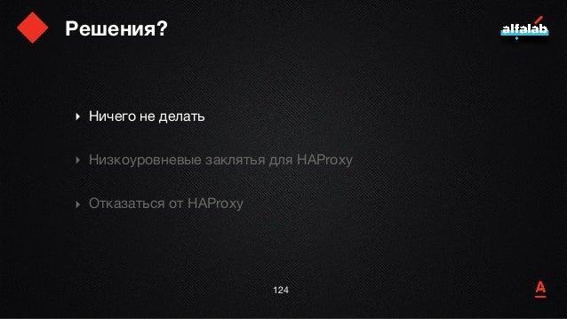 Решения? ‣ Ничего не делать  ‣ Низкоуровневые заклятья для HAProxy  ‣ Отказаться от HAProxy 125