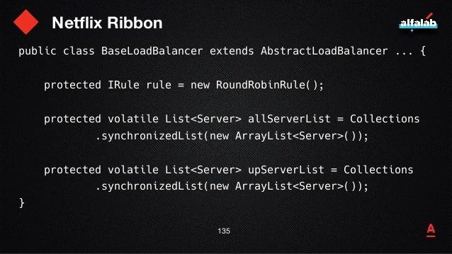 Netflix Ribbon 136 public class BaseLoadBalancer extends AbstractLoadBalancer ... { protected IRule rule = new RoundRobinR...