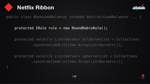 Netflix Ribbon 137 public class BaseLoadBalancer extends AbstractLoadBalancer ... { protected IRule rule = new RoundRobinR...