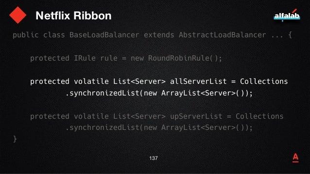 Netflix Ribbon 138 public class BaseLoadBalancer extends AbstractLoadBalancer ... { protected IRule rule = new RoundRobinR...