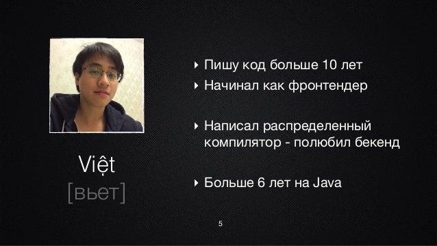 Việt [вьет] 5 ‣ Пишу код больше 10 лет  ‣ Начинал как фронтендер  ‣ Написал распределенный компилятор - полюбил бекенд  ‣ ...