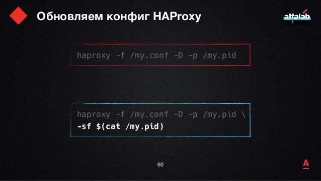 Обновляем конфиг HAProxy 61 haproxy -f /my.conf -D -p /my.pid haproxy -f /my.conf -D -p /my.pid  -sf $(cat /my.pid) finish...