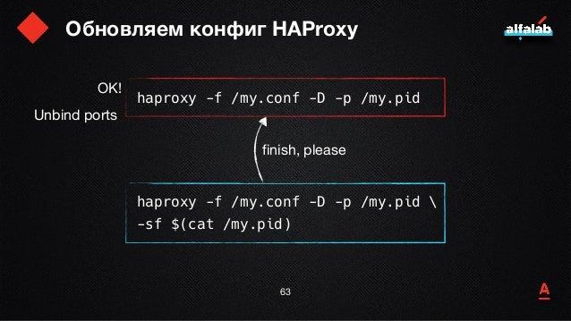 Обновляем конфиг HAProxy 64 haproxy -f /my.conf -D -p /my.pid haproxy -f /my.conf -D -p /my.pid  -sf $(cat /my.pid) finish...