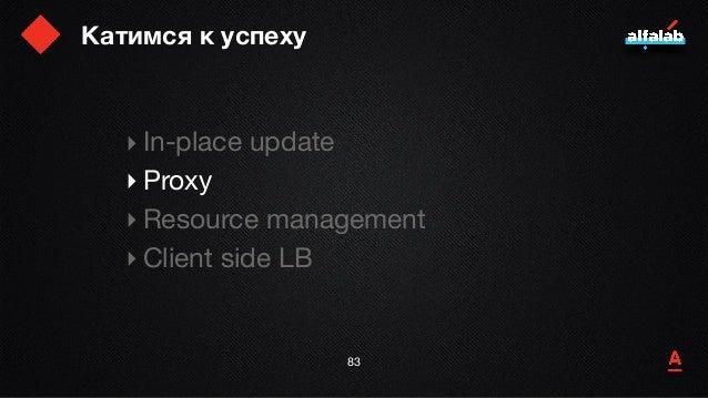 Катимся к успеху ‣ In-place update  ‣ Proxy  ‣ Resource management  ‣ Client side LB 84
