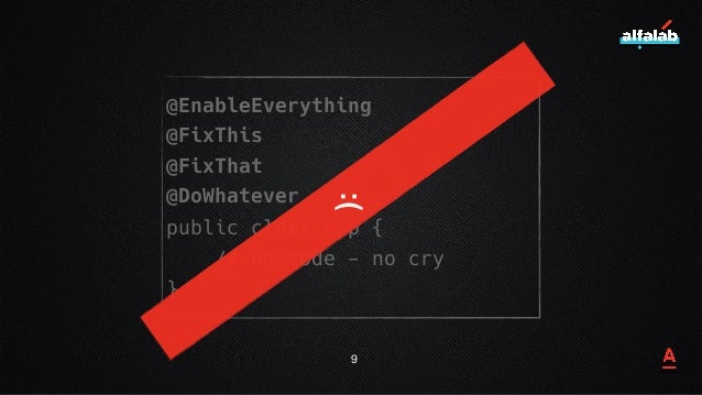 @EnableEverything @FixThis @FixThat @DoWhatever public class App { // no code - no cry } 9 :(