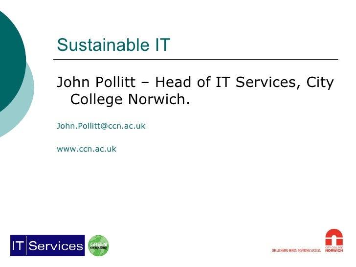 Sustainable IT <ul><li>John Pollitt – Head of IT Services, City College Norwich. </li></ul><ul><li>[email_address] </li></...