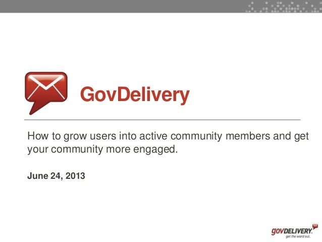 1GovDeliveryHow to grow users into active community members and getyour community more engaged.June 24, 2013