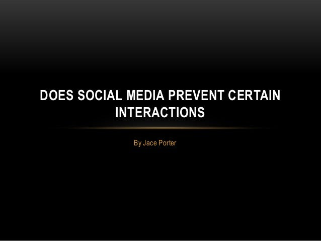 By Jace Porter DOES SOCIAL MEDIA PREVENT CERTAIN INTERACTIONS