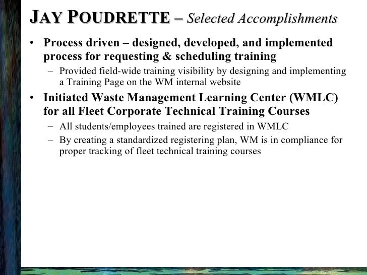 J AY  P OUDRETTE –  Selected Accomplishments <ul><li>Process driven – designed, developed, and implemented process for req...