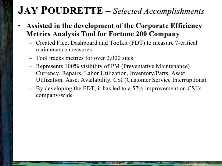 J AY  P OUDRETTE –  Selected Accomplishments <ul><li>Assisted in the development of the Corporate Efficiency Metrics Analy...