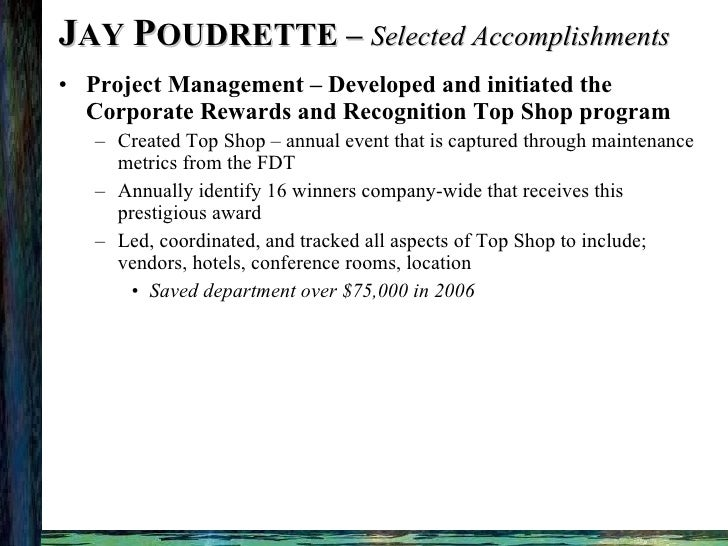 J AY  P OUDRETTE –  Selected Accomplishments <ul><li>Project Management – Developed and initiated the Corporate Rewards an...