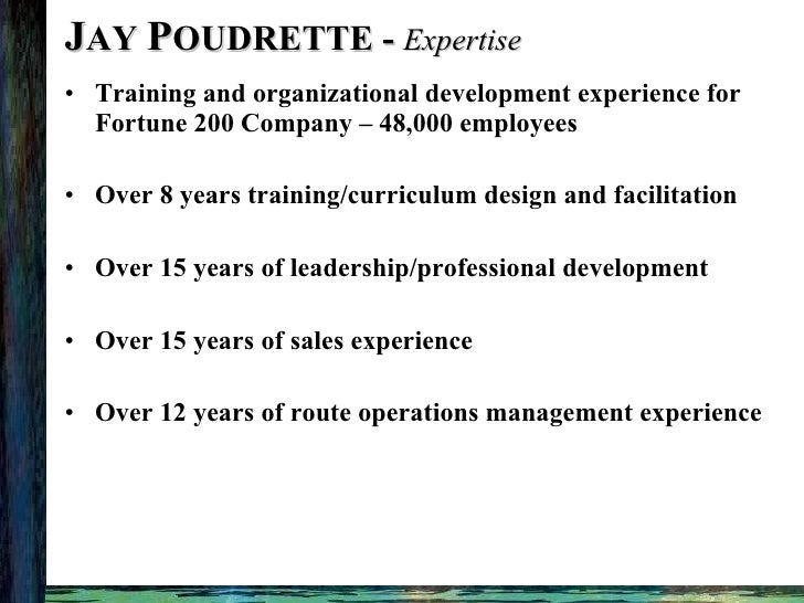 J AY  P OUDRETTE -  Expertise <ul><li>Training and organizational development experience for Fortune 200 Company – 48,000 ...