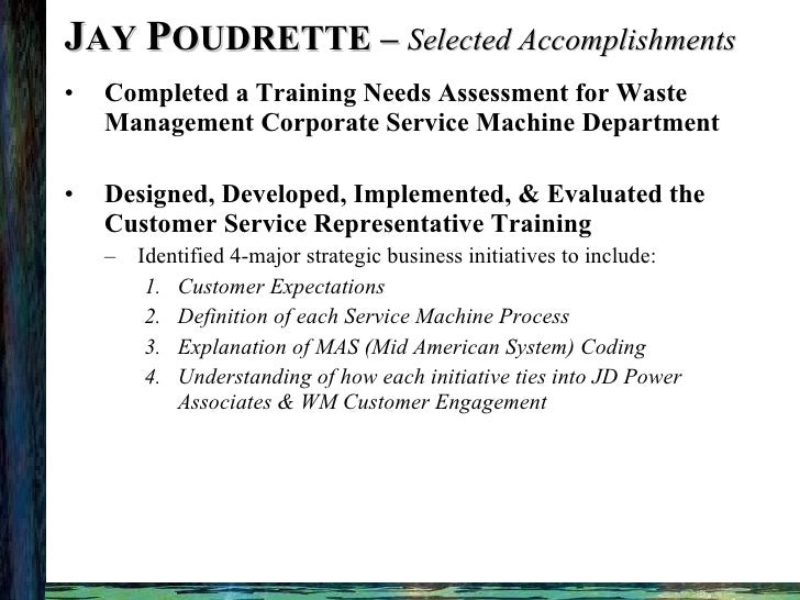 J AY  P OUDRETTE –  Selected Accomplishments <ul><li>Completed a Training Needs Assessment for Waste Management Corporate ...