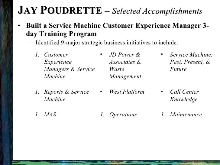 J AY  P OUDRETTE –  Selected Accomplishments <ul><li>Built a Service Machine Customer Experience Manager 3-day Training Pr...