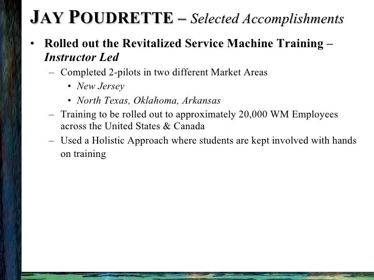 J AY  P OUDRETTE –  Selected Accomplishments <ul><li>Rolled out the Revitalized Service Machine Training –  Instructor Led...