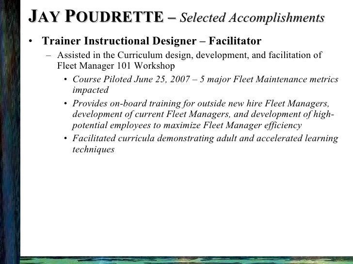 J AY  P OUDRETTE –  Selected Accomplishments <ul><li>Trainer Instructional Designer – Facilitator </li></ul><ul><ul><li>As...