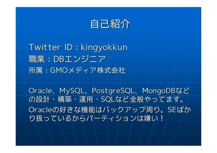自己紹介Twitter ID:kingyokkun職業:DBエンジニア所属:GMOメディア株式会社Oracle、MySQL、PostgreSQL、MongoDBなどの設計・構築・運用・SQLなど全般やってます。Oracleの好きな機能はバックア...
