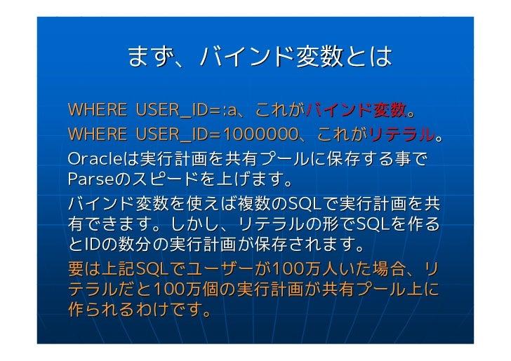 まず、バインド変数とはWHERE USER_ID=:a、これがバインド変数。WHERE USER_ID=1000000、これがリテラル。Oracleは実行計画を共有プールに保存する事でParseのスピードを上げます。バインド変数を使えば複数のS...