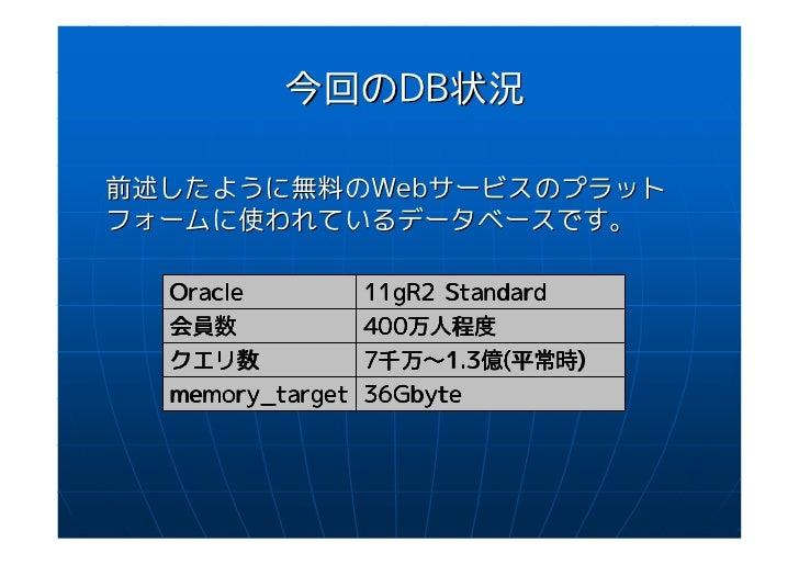今回のDB状況前述したように無料のWebサービスのプラットフォームに使われているデータベースです。  Oracle          11gR2 Standard  会員数             400万人程度                ...