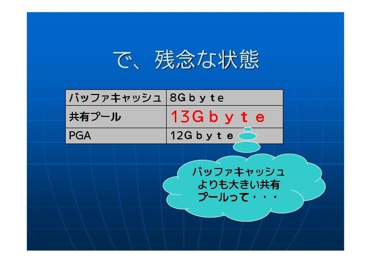 で、残念な状態           Gbyteバッファキャッシュ 8Gbyte共有プール共有プール     13Gbyte          13GbytePGA       12Gbyte          12Gbyte          ...