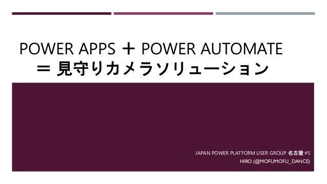 POWER APPS + POWER AUTOMATE = 見守りカメラソリューション JAPAN POWER PLATFORM USER GROUP 名古屋 #5 HIRO (@MOFUMOFU_DANCE)