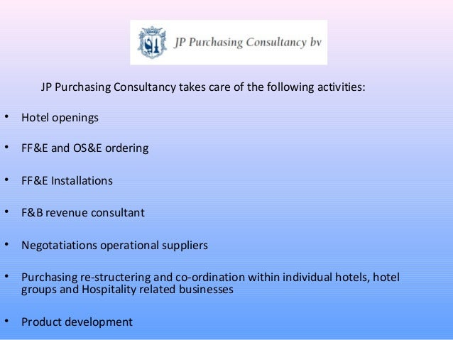 JP Purchasing Consultancy takes care of the following activities:•   Hotel openings•   FF&E and OS&E ordering•   FF&E Inst...