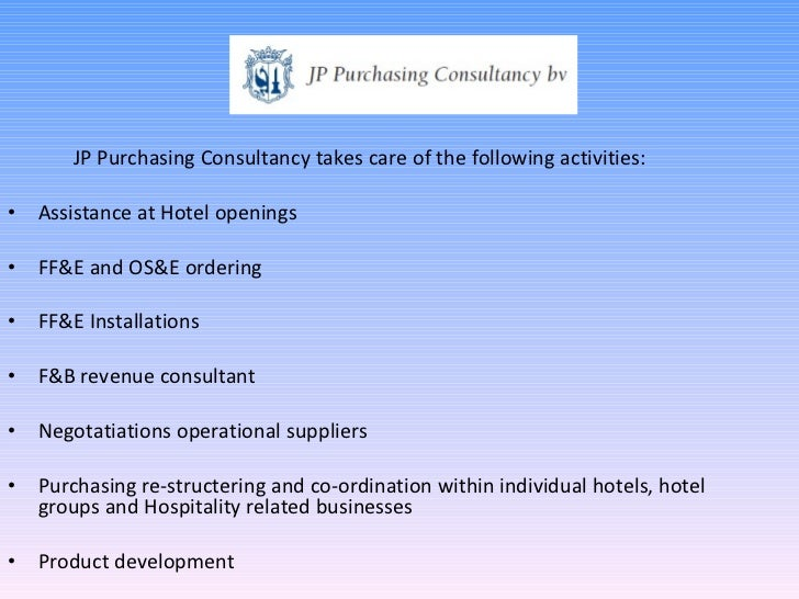 <ul><li>JP Purchasing Consultancy takes care of the following activities: </li></ul><ul><li>Assistance at Hotel openings <...
