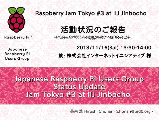 Raspberry Jam Tokyo #3 at IIJ Jinbocho  活動状況のご報告 Raspberry Pi ® Japanese Raspberry Pi Users Group  2013/11/16(Sat) 13:30-1...