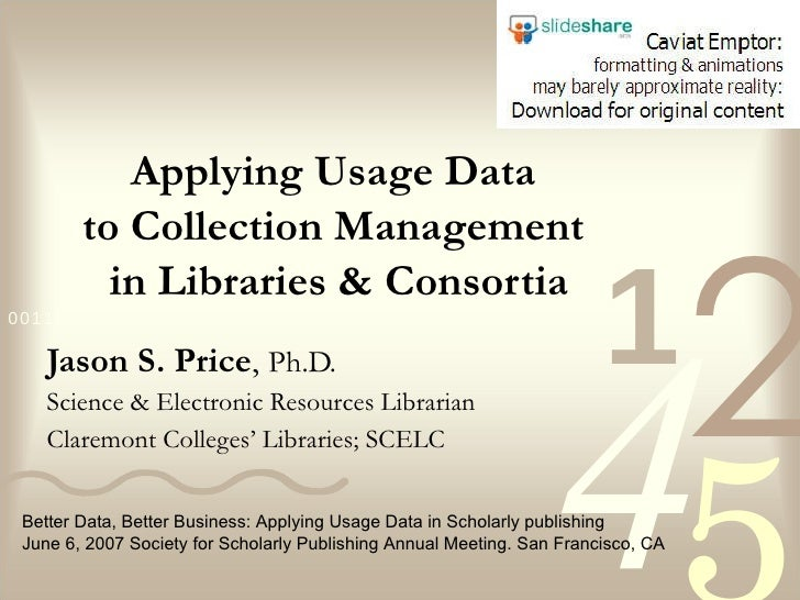 Applying Usage Data  to Collection Management  in Libraries & Consortia Jason S. Price ,  Ph.D. Science & Electronic Resou...