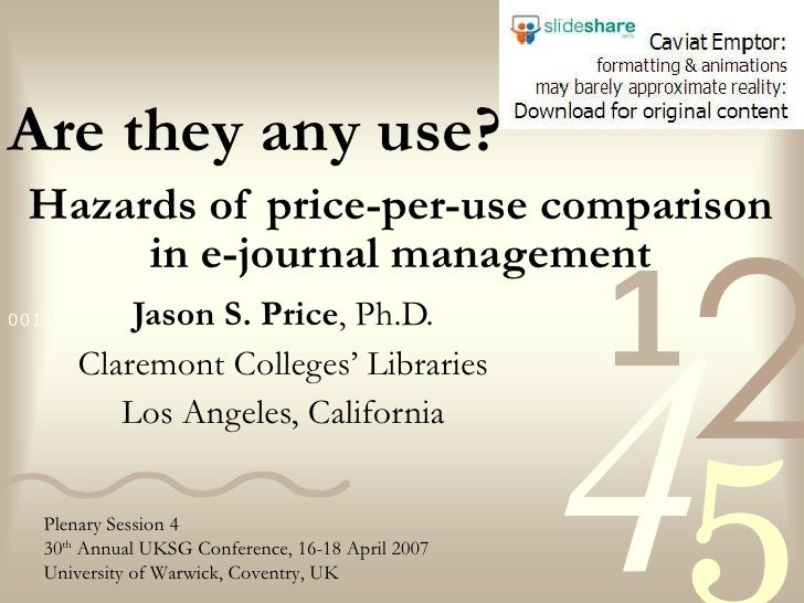 Hazards of price-per-use comparison in e-journal management Jason S. Price , Ph.D. Claremont Colleges' Libraries Los Angel...