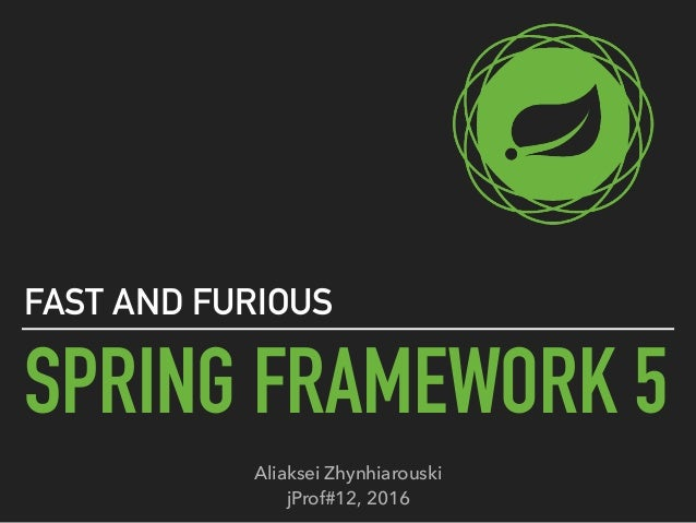 SPRING FRAMEWORK 5 FAST AND FURIOUS Aliaksei Zhynhiarouski jProf#12, 2016