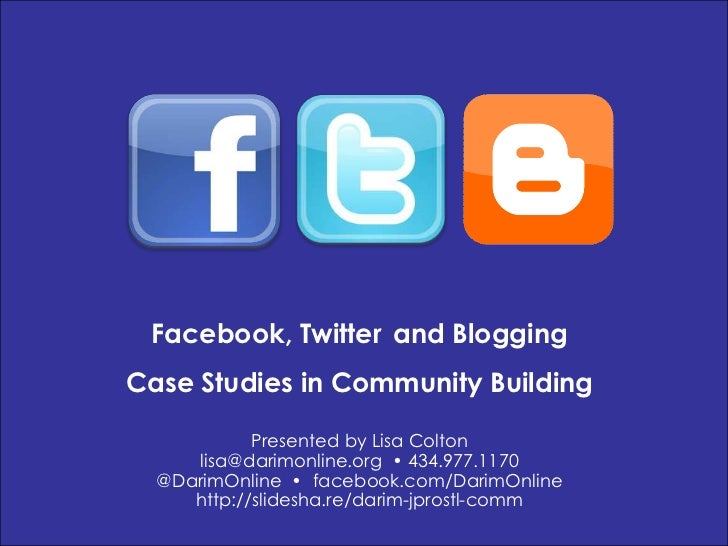 Facebook, Twitterand Blogging<br />Case Studies in Community Building<br />Presented by Lisa Colton<br />lisa@darimonline....