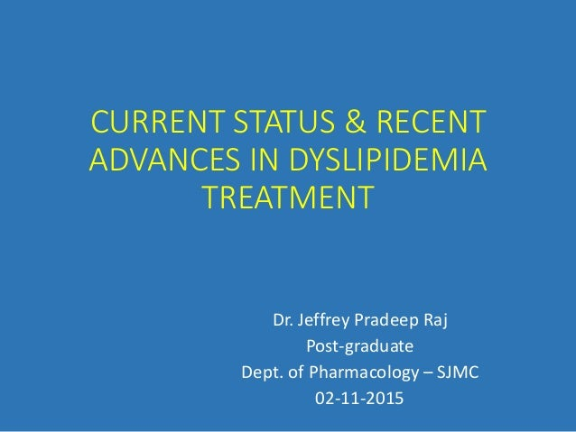 CURRENT STATUS & RECENT ADVANCES IN DYSLIPIDEMIA TREATMENT Dr. Jeffrey Pradeep Raj Post-graduate Dept. of Pharmacology – S...